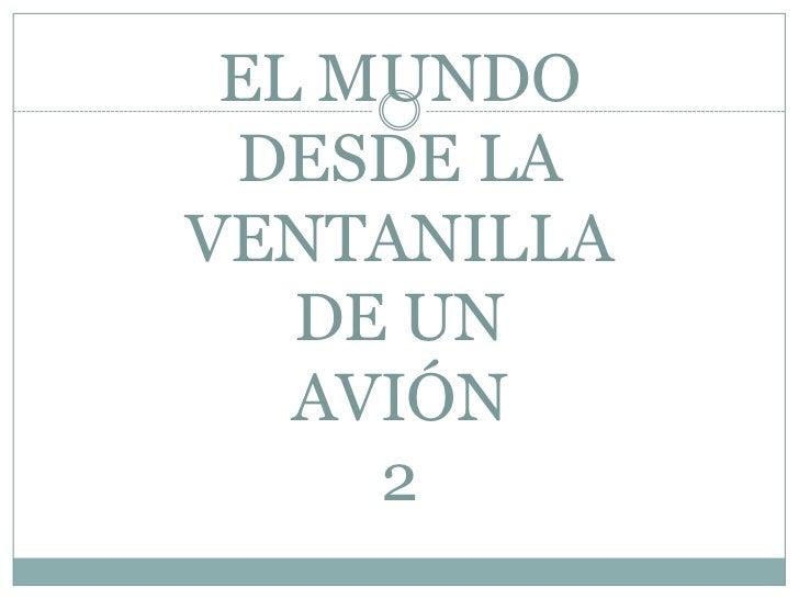 EL MUNDO DESDE LA VENTANILLA DE UNAVIÓN2<br />