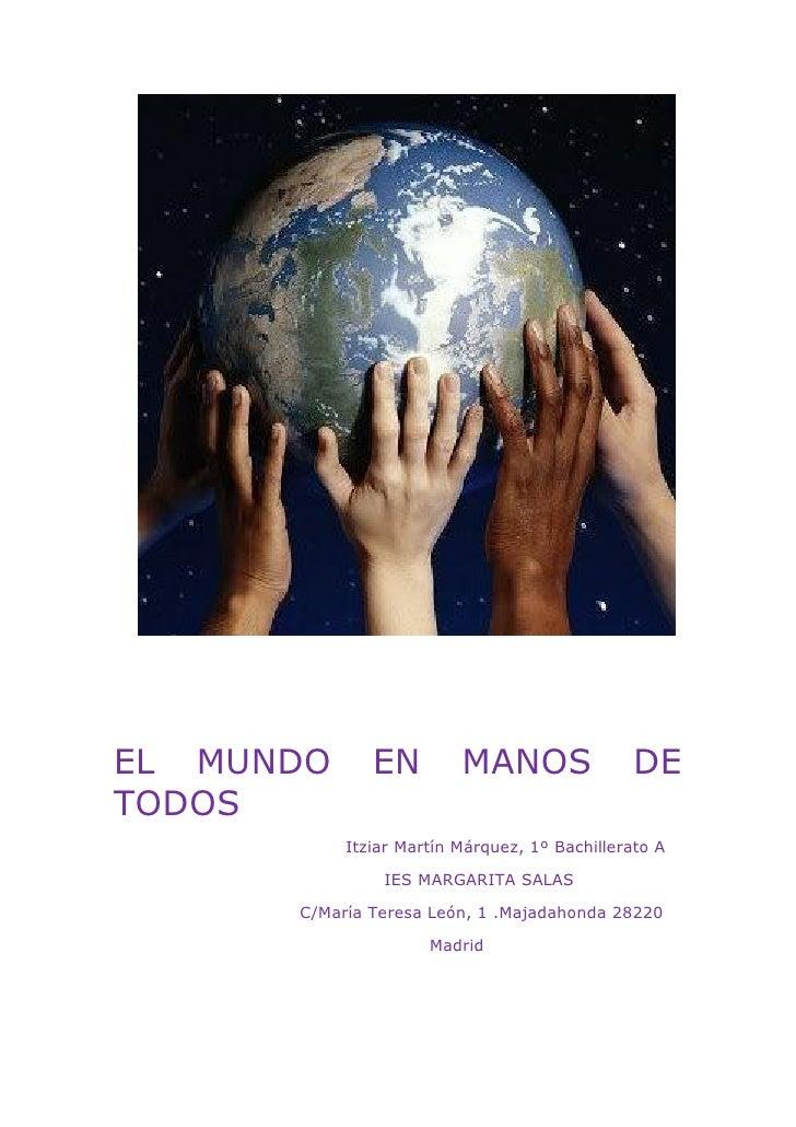EL MUNDO      EN         MANOS                DETODOS           Itziar Martín Márquez, 1º Bachillerato A               IES...