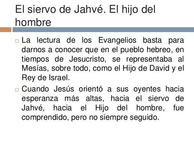 El siervo de Jahvé. El hijo delhombre La lectura de los Evangelios basta paradarnos a conocer que en el pueblo hebreo, en...