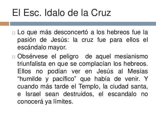 El Esc. Idalo de la Cruz Lo que más desconcertó a los hebreos fue lapasión de Jesús: la cruz fue para ellos elescándalo m...