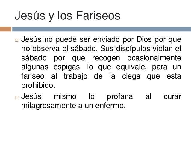 Jesús y los Fariseos Jesús no puede ser enviado por Dios por queno observa el sábado. Sus discípulos violan elsábado por ...