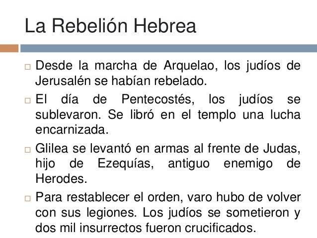 La Rebelión Hebrea Desde la marcha de Arquelao, los judíos deJerusalén se habían rebelado. El día de Pentecostés, los ju...