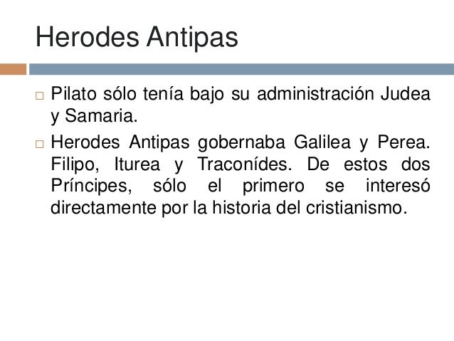 Herodes Antipas Pilato sólo tenía bajo su administración Judeay Samaria. Herodes Antipas gobernaba Galilea y Perea.Filip...