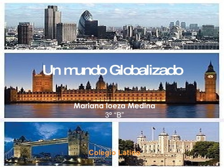 "Un mundo Globalizado Mariana loeza Medina 3º ""B"" Colegio Latino"