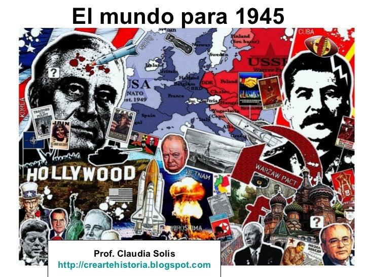 El mundo para 1945         Prof. Claudia Solíshttp://creartehistoria.blogspot.com