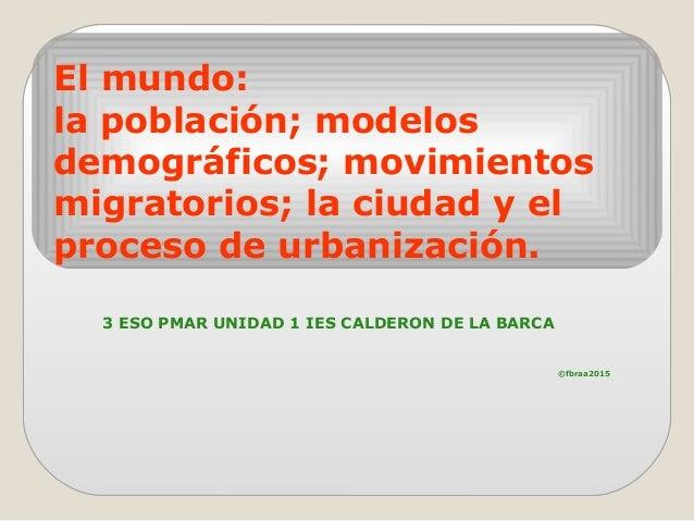 El mundo: la población; modelos demográficos; movimientos migratorios; la ciudad y el proceso de urbanización. 3 ESO PMAR ...