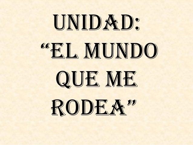 """UNIDAD:""""EL MUNDO QUE ME RODEA"""""""