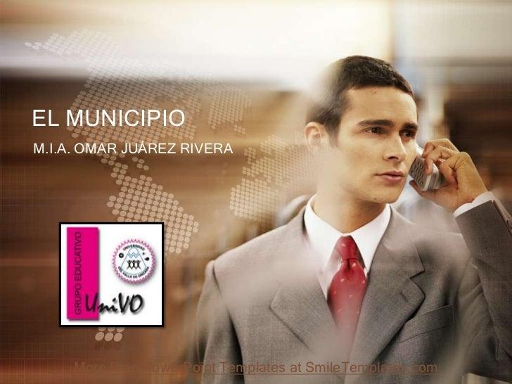 EL MUNICIPIOM.I.A. OMAR JUÁREZ RIVERA     More Free PowerPoint Templates at SmileTemplates.com