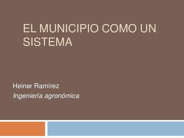 EL MUNICIPIO COMO UN SISTEMA Heiner Ramírez Ingeniería agronómica