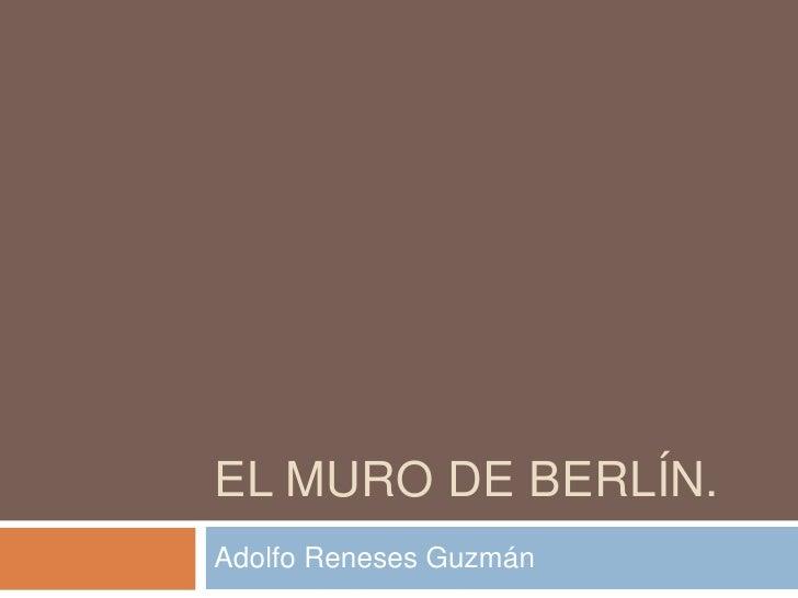 El Muro de Berlín.<br />Adolfo Reneses Guzmán<br />