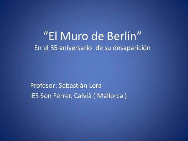 """""""El Muro de Berlín""""  En el 35 aniversario de su desaparición  Profesor: Sebastián Lora  IES Son Ferrer, Calvià ( Mallorca ..."""
