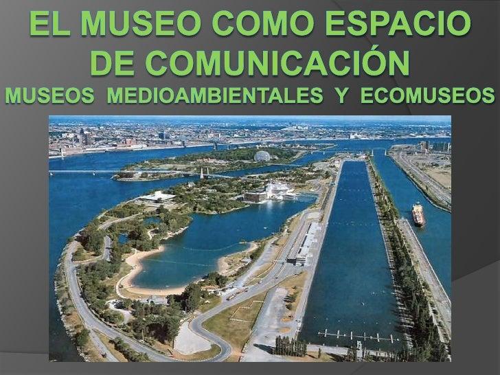 EL MUSEO COMO ESPACIO DE COMUNICACIÓNMuseos  medioambientales  y  ecomuseos<br />