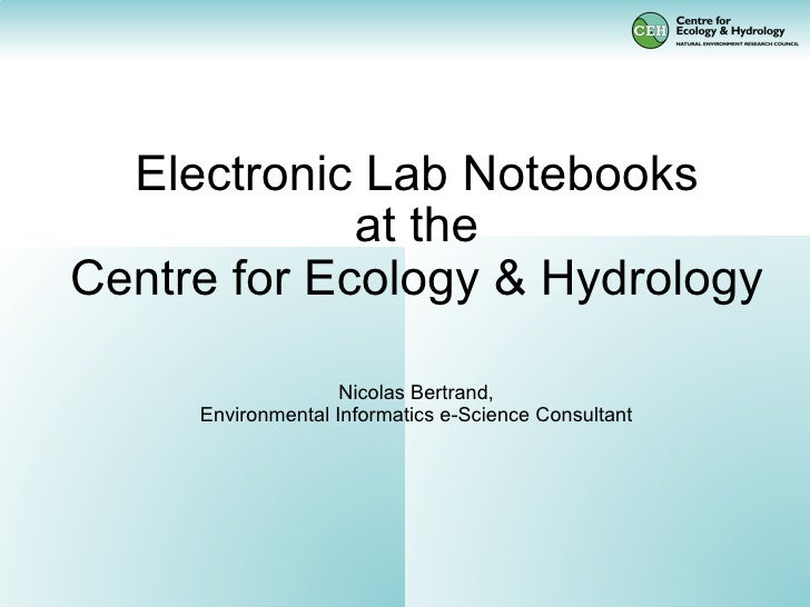 Electronic Lab Notebooks              at the Centre for Ecology & Hydrology                      Nicolas Bertrand,      En...