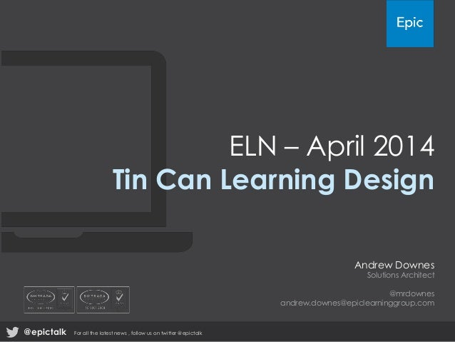 ELN – April 2014 Tin Can Learning Design Andrew Downes Solutions Architect @mrdownes andrew.downes@epiclearninggroup.com @...