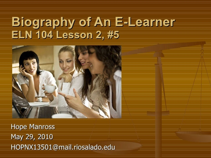 Biography of An E-Learner ELN 104 Lesson 2, #5 Hope Manross  May 29, 2010 [email_address]
