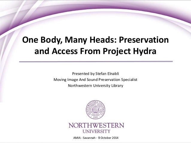 One Body, Many Heads: Preservation  and Access From Project Hydra  Presented by Stefan Elnabli  Moving Image And Sound Pre...