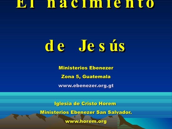 El nacimiento de Jesús Ministerios Ebenezer Zona 5, Guatemala www.ebenezer.org.gt Iglesia de Cristo Horem  Ministerios Ebe...