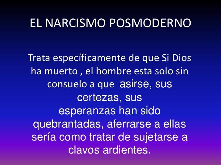 EL NARCISMO POSMODERNOTrata específicamente de que Si Dios ha muerto , el hombre esta solo sin    consuelo a que asirse, s...