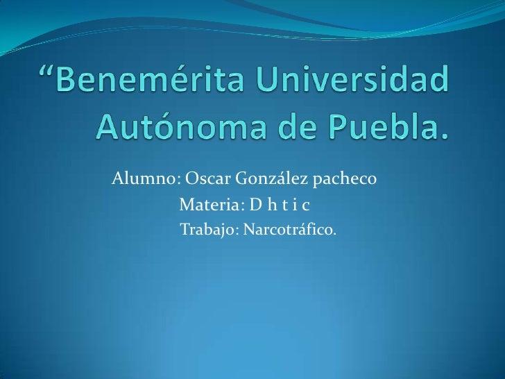 Alumno: Oscar González pacheco       Materia: D h t i c       Trabajo: Narcotráfico.