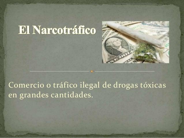 Comercio o tráfico ilegal de drogas tóxicas en grandes cantidades.