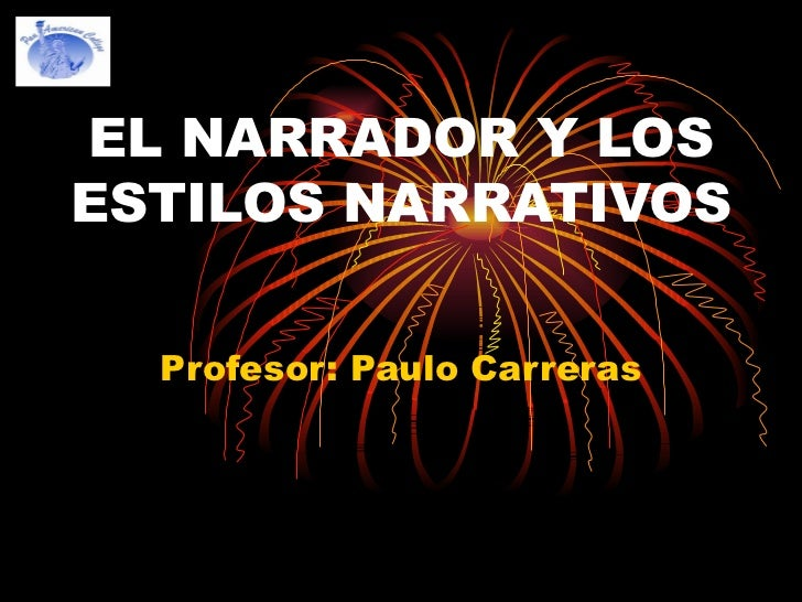EL NARRADOR Y LOS ESTILOS NARRATIVOS  Profesor: Paulo Carreras
