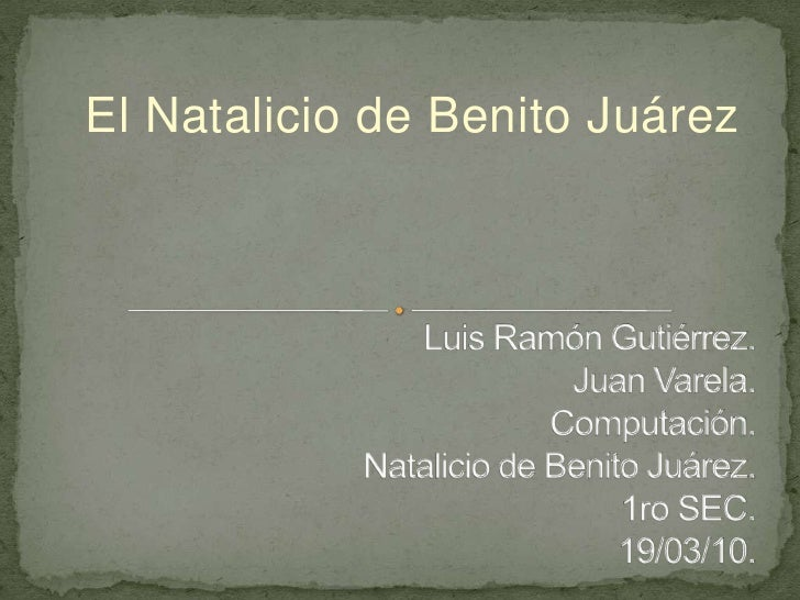 El Natalicio de Benito Juárez  <br />Luis Ramón Gutiérrez.Juan Varela.Computación. Natalicio de Benito Juárez.1ro SEC.19/0...