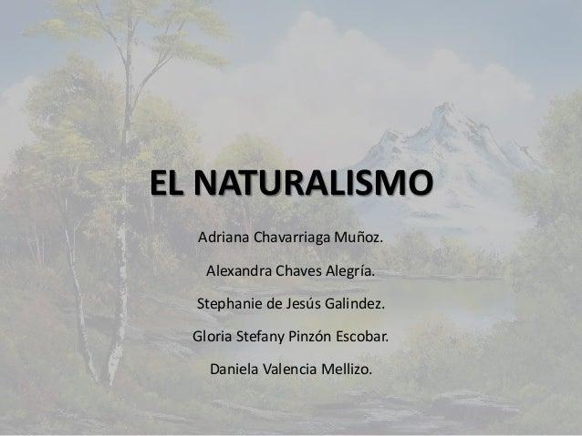 EL NATURALISMO Adriana Chavarriaga Muñoz. Alexandra Chaves Alegría. Stephanie de Jesús Galindez. Gloria Stefany Pinzón Esc...