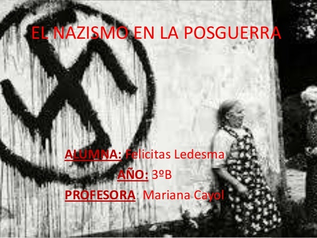EL NAZISMO EN LA POSGUERRA ALUMNA: Felicitas Ledesma AÑO: 3ºB PROFESORA: Mariana Cayol