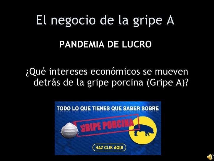 El negocio de la gripe A   <ul><li>PANDEMIA DE LUCRO   </li></ul><ul><li>¿Qué intereses económicos se mueven detrás de la ...