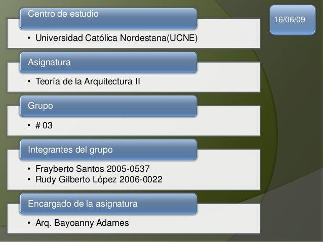 • Universidad Católica Nordestana(UCNE) Centro de estudio • Teoría de la Arquitectura II Asignatura • # 03 Grupo • Frayber...