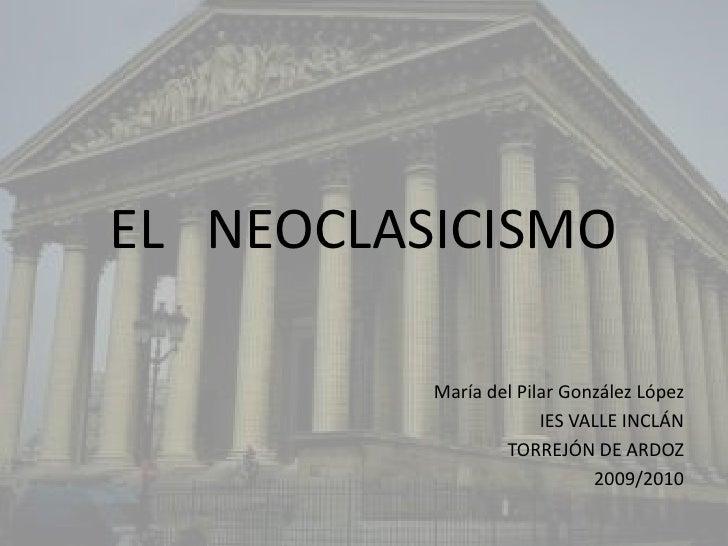 EL   NEOCLASICISMO<br />María del Pilar González López<br />IES VALLE INCLÁN<br />TORREJÓN DE ARDOZ<br />2009/2010<br />