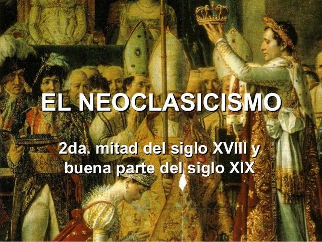 EL NEOCLASICISMOEL NEOCLASICISMO2da. mitad del siglo XVIII y2da. mitad del siglo XVIII ybuena parte del siglo XIXbuena par...