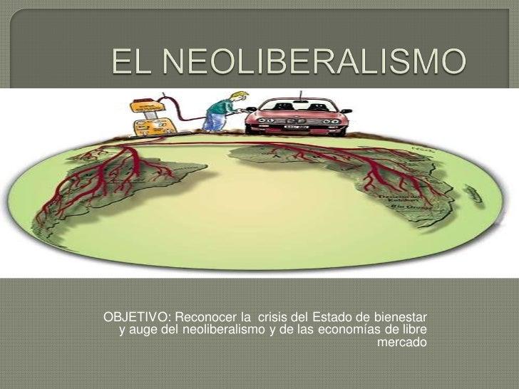OBJETIVO: Reconocer la crisis del Estado de bienestar  y auge del neoliberalismo y de las economías de libre              ...