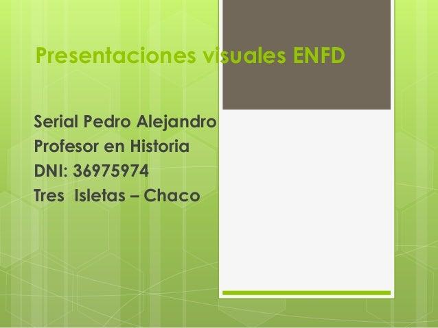 Presentaciones visuales ENFD Serial Pedro Alejandro Profesor en Historia DNI: 36975974 Tres Isletas – Chaco