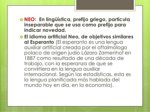  NEO: En lingüística, prefijo griego, partícula inseparable que se usa como prefijo para indicar novedad.  El idioma art...