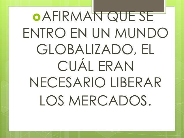AFIRMAN QUE SE ENTRO EN UN MUNDO GLOBALIZADO, EL CUÁL ERAN NECESARIO LIBERAR LOS MERCADOS.