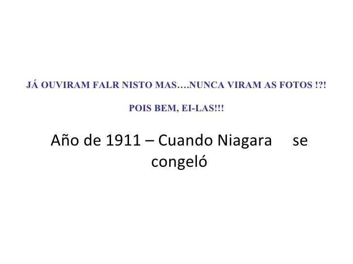 JÁ OUVIRAM FALR NISTO MAS….NUNCA VIRAM AS FOTOS !?! POIS BEM, EI-LAS!!! Año de 1911 – Cuando Niagara  se congeló
