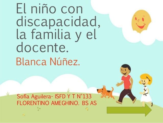 El niño con discapacidad, la familia y el docente. Blanca Núñez. Sofía Aguilera- ISFD Y T N°133 FLORENTINO AMEGHINO. BS AS