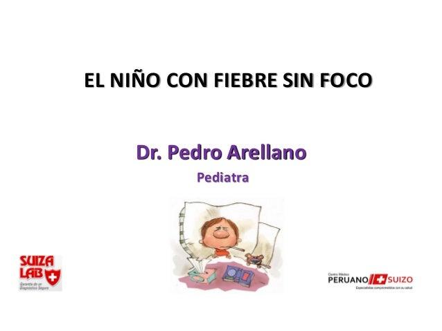 EL NIÑO CON FIEBRE SIN FOCO    Dr. Pedro Arellano          Pediatra
