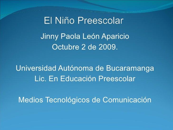 Jinny Paola León Aparicio Octubre 2 de 2009. Universidad Autónoma de Bucaramanga Lic. En Educación Preescolar Medios Tecno...
