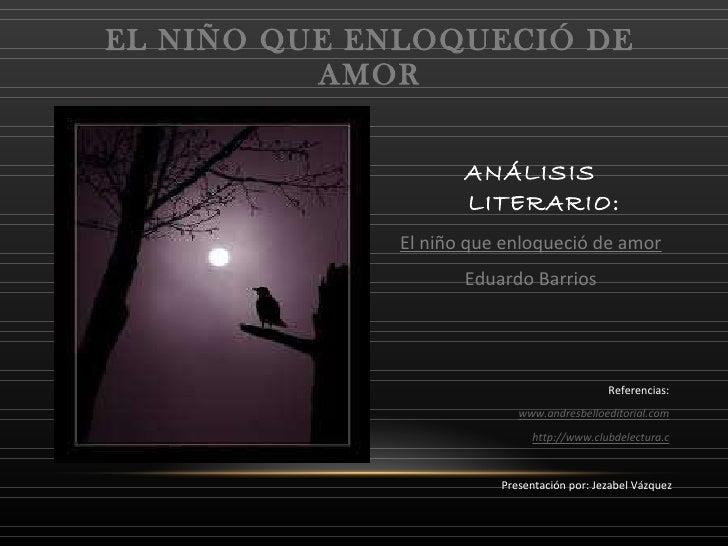 <ul><li>ANÁLISIS LITERARIO: </li></ul><ul><li>El niño que enloqueció de amor </li></ul><ul><li>Eduardo Barrios </li></ul><...