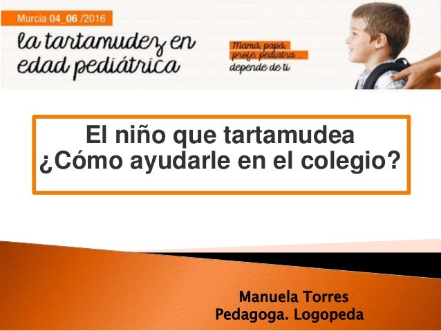 El niño que tartamudea ¿Cómo ayudarle en el colegio? Manuela Torres Pedagoga. Logopeda