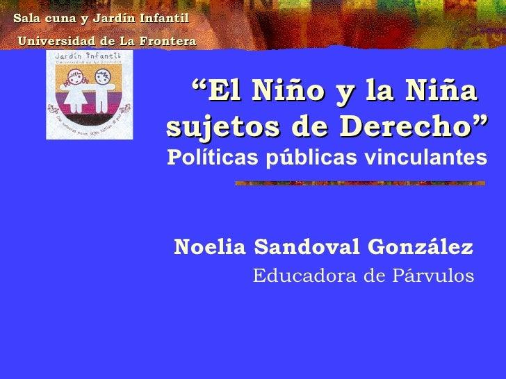 """"""" El Niño y la Niña  sujetos de Derecho"""" P olíticas p ú blicas vinculantes Noelia Sandoval González  Educadora de Párvulos..."""
