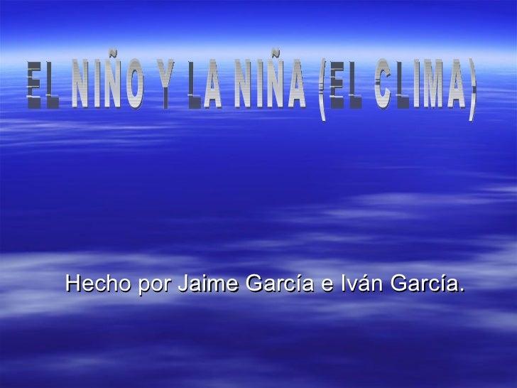 <ul><li>Hecho por Jaime García e Iván García. </li></ul>EL NIÑO Y LA NIÑA (EL CLIMA)