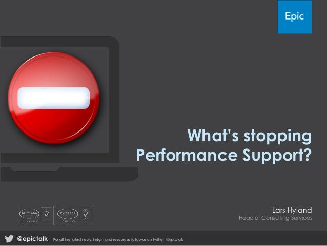 What's stopping Performance Support?  Lars Hyland  Head of Consulting Services  @epictalk  For all the latest news, insigh...
