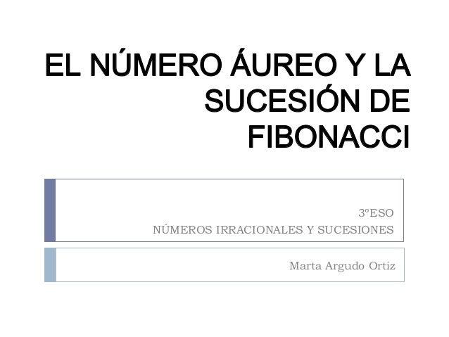 EL NÚMERO ÁUREO Y LA SUCESIÓN DE FIBONACCI 3ºESO NÚMEROS IRRACIONALES Y SUCESIONES Marta Argudo Ortiz