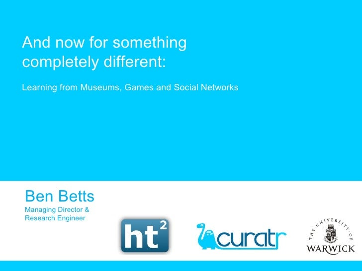 And now for something completely different: Learning from Museums, Games and Social Networks Ben Betts Managing Director &...