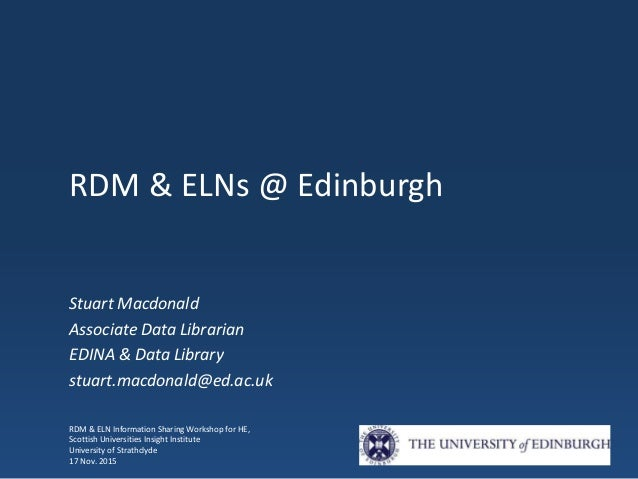 RDM & ELNs @ Edinburgh Stuart Macdonald Associate Data Librarian EDINA & Data Library stuart.macdonald@ed.ac.uk RDM & ELN ...