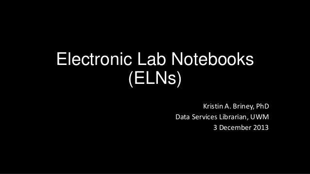 Electronic Lab Notebooks (ELNs) Kristin A. Briney, PhD Data Services Librarian, UWM 3 December 2013