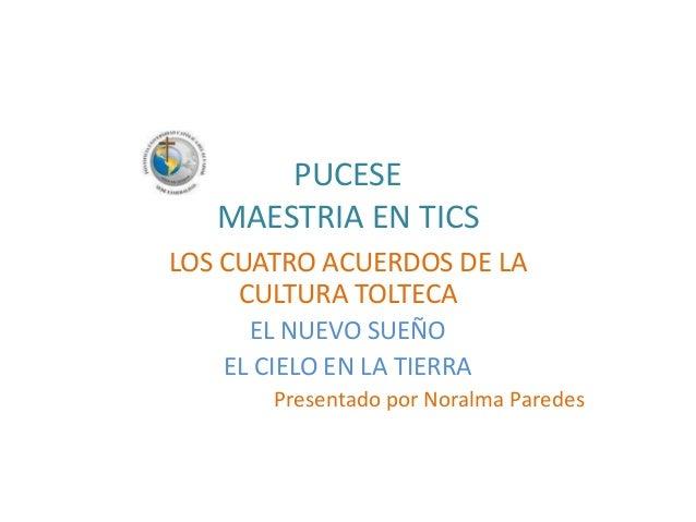 PUCESE MAESTRIA EN TICS LOS CUATRO ACUERDOS DE LA CULTURA TOLTECA EL NUEVO SUEÑO EL CIELO EN LA TIERRA Presentado por Nora...